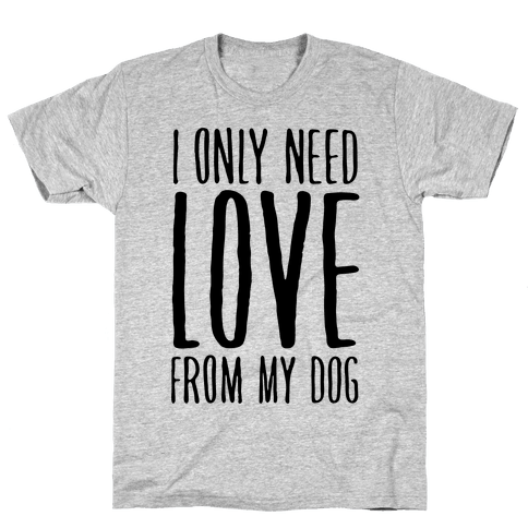 I Only Need Love From My Dog Mens T-Shirt