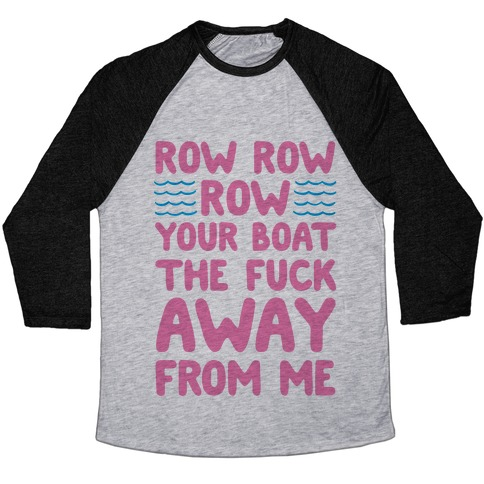 Row Row Row Your Boat The F*** Away From Me Baseball Tee