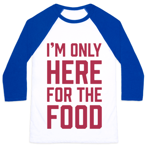 I'm Only Here For The Food Baseball Tee