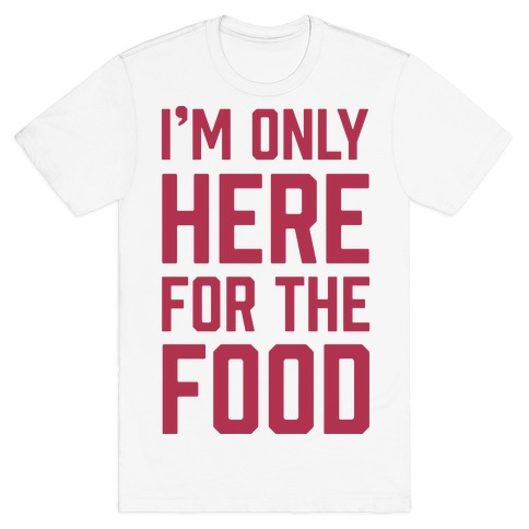 I'm Only Here For The Food T-Shirt