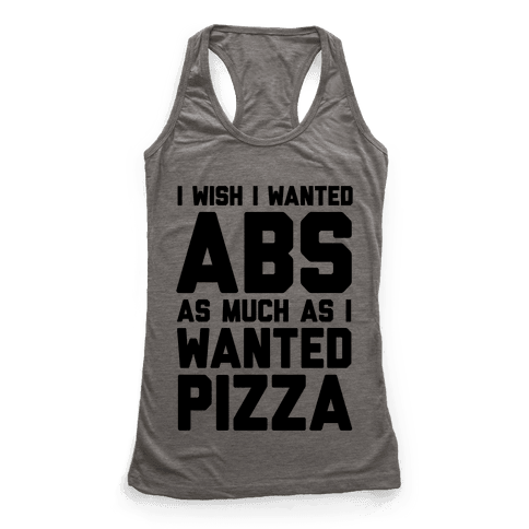 I Wish I Wanted Abs As Much As I Wanted Pizza Racerback Tank Top