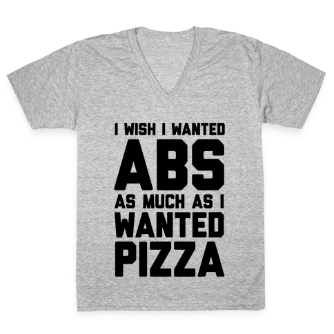 I Wish I Wanted Abs As Much As I Wanted Pizza V-Neck Tee Shirt