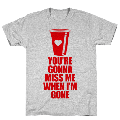 You're Gonna Miss Me When I'm Gone Mens T-Shirt