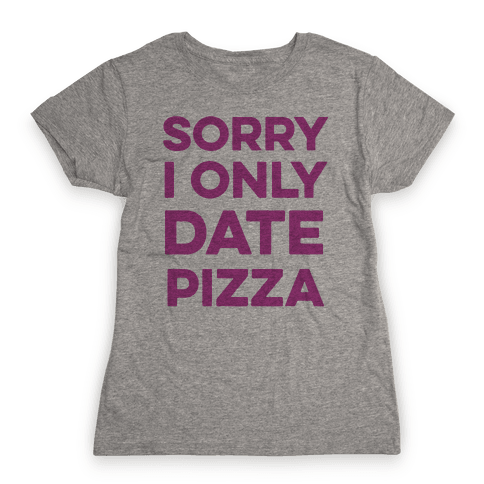 Sorry I Only Date Pizza Womens T-Shirt