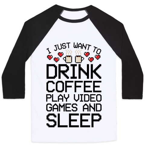 I Just Want To Drink Coffee, Play Video Games, And Sleep Baseball Tee