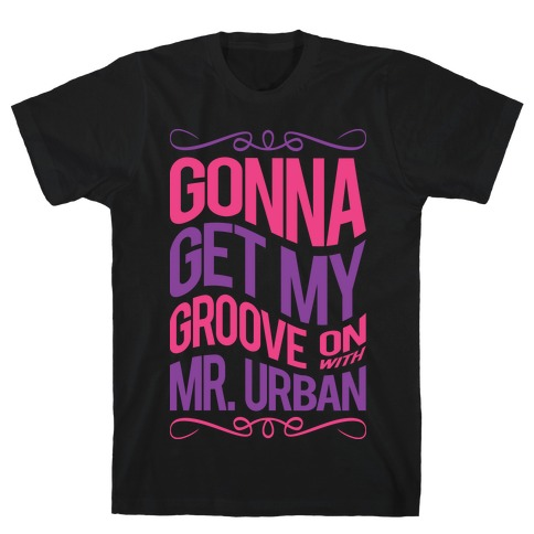Gonna Get My Groove On With Mr. Urban T-Shirt