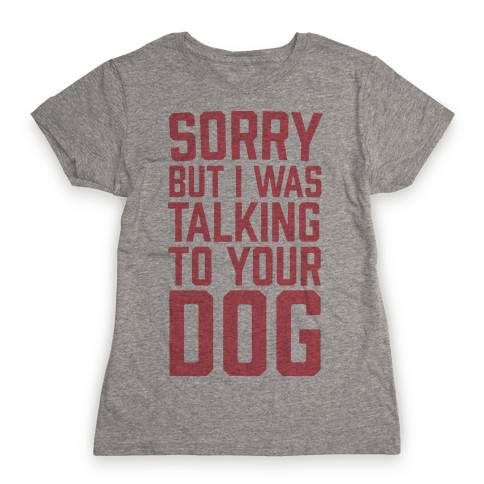 Sorry But I Was Talking To Your Dog Womens T-Shirt