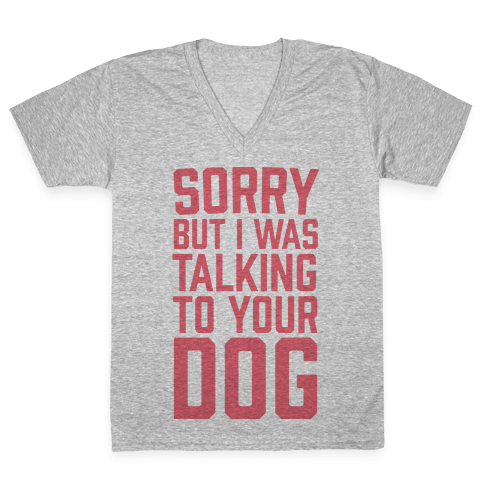 Sorry But I Was Talking To Your Dog V-Neck Tee Shirt