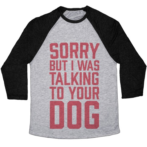 Sorry But I Was Talking To Your Dog Baseball Tee