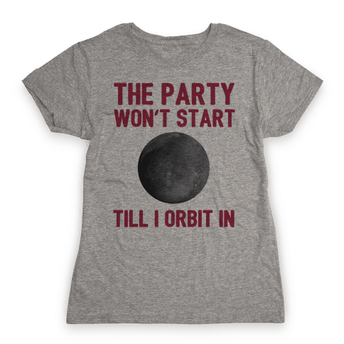 The Party Won't Start Till I Orbit In Womens T-Shirt