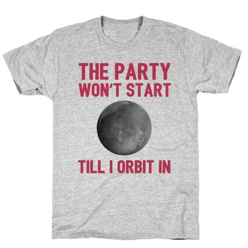 The Party Won't Start Till I Orbit In Mens T-Shirt