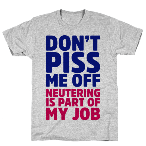 Don't Piss Me Off Neutering is Part of My Job Mens T-Shirt