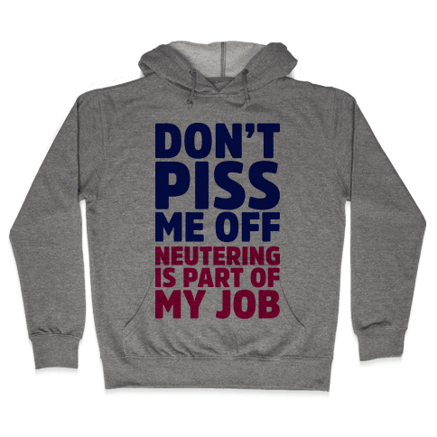 Don't Piss Me Off Neutering is Part of My Job Hooded Sweatshirt