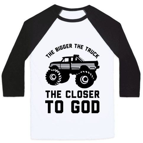 The Bigger the Truck the Closer to God Baseball Tee