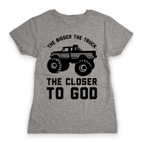 The Bigger the Truck the Closer to God Womens T-Shirt