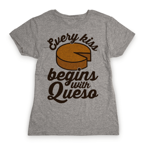 Every Kiss Begins With Queso Womens T-Shirt