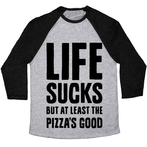 Life Sucks But At Least The Pizza's Good Baseball Tee