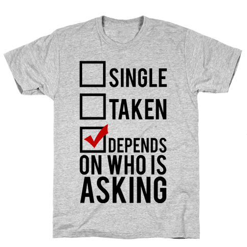Single? Taken? It Depends on Who is Asking!  Mens T-Shirt