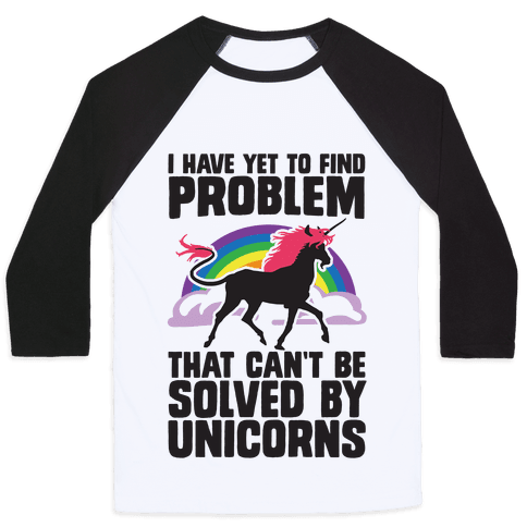 I Have Yet To Find A Problem That Can't Be Solved By Unicorns Baseball Tee