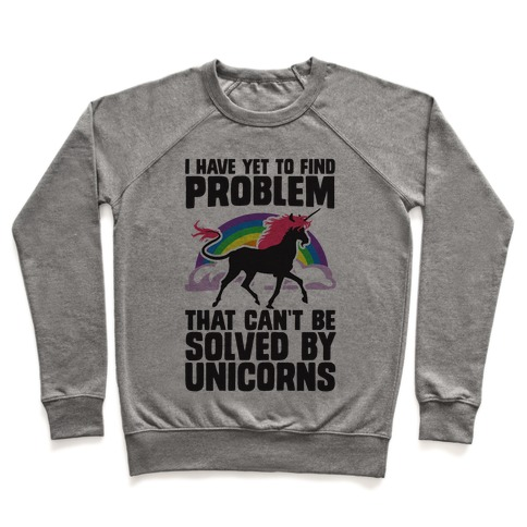 I Have Yet To Find A Problem That Can't Be Solved By Unicorns Pullover