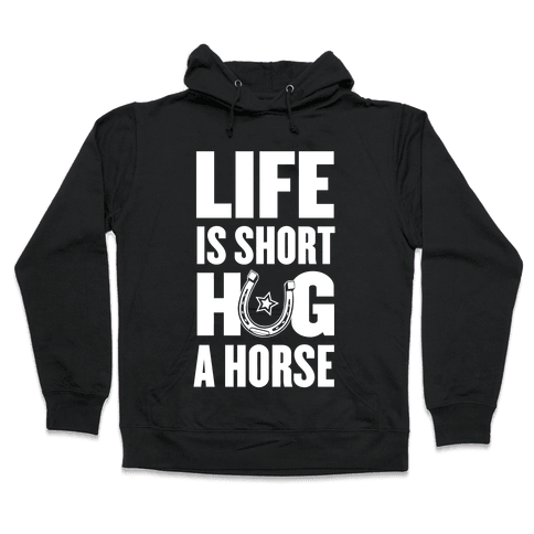 Life Is Short, Hug a Horse Hooded Sweatshirt