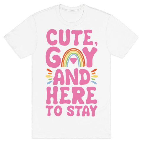 Cute, Gay And Here To Stay Mens T-Shirt