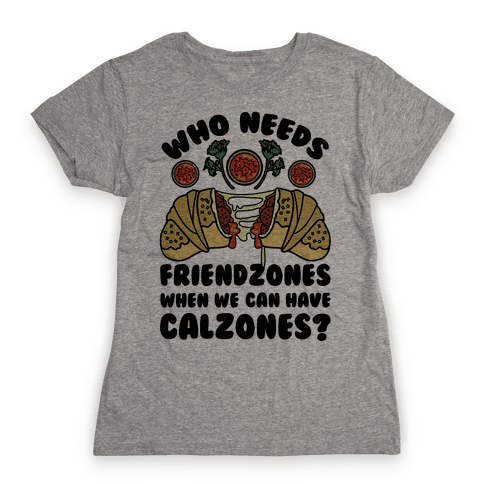 Who Needs Friendzones When We Can Have Calzones? Womens T-Shirt