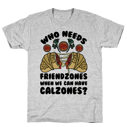Who Needs Friendzones When We Can Have Calzones? Mens T-Shirt