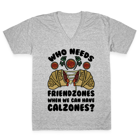 Who Needs Friendzones When We Can Have Calzones? V-Neck Tee Shirt
