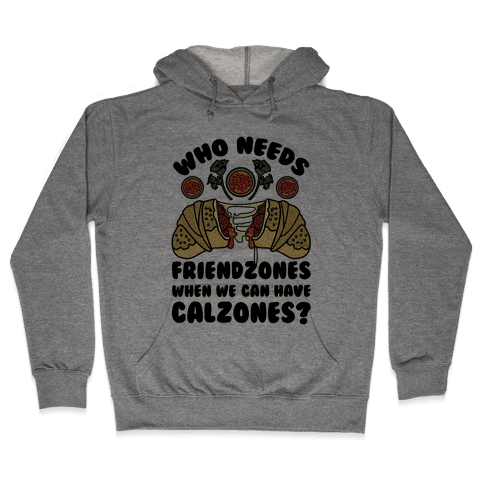 Who Needs Friendzones When We Can Have Calzones? Hooded Sweatshirt