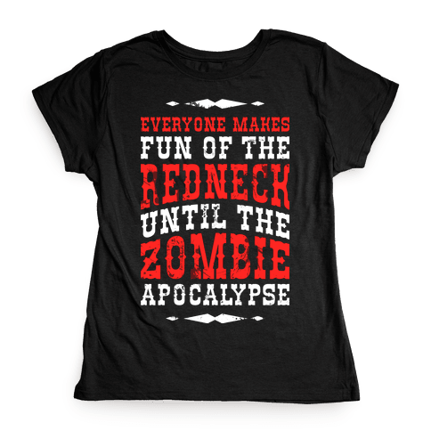 Everyone Makes Fun Of The Redneck Until The Zombie Apocalypse Womens T-Shirt