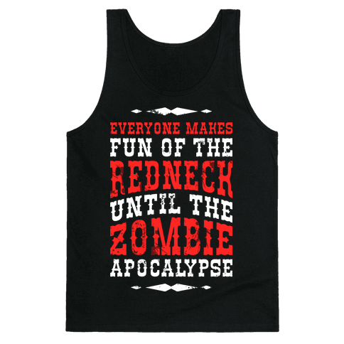 Everyone Makes Fun Of The Redneck Until The Zombie Apocalypse Tank Top