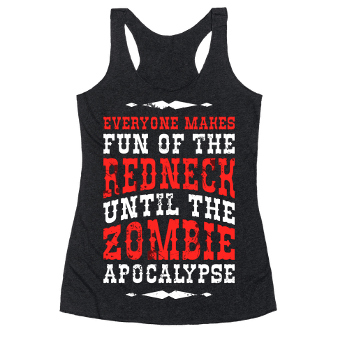 Everyone Makes Fun Of The Redneck Until The Zombie Apocalypse Racerback Tank Top