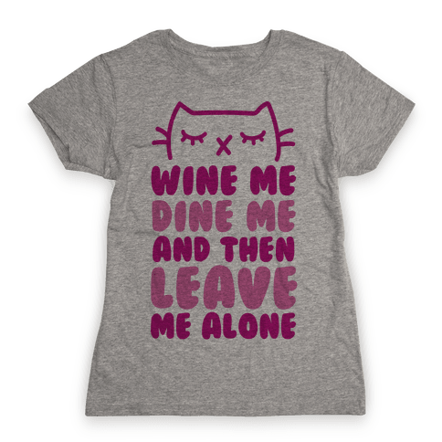 Wine Me, Dine Me, And Then Leave Me Alone  Womens T-Shirt