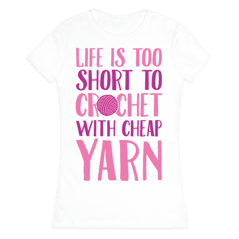 Life Is Too Short To Crochet With Cheap Yarn Womens T-Shirt