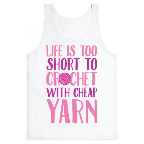 Life Is Too Short To Crochet With Cheap Yarn Tank Top