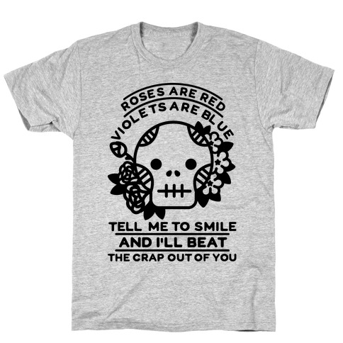 Roses are Red Violets Are Blue Tell Me to Smile And I'll Beat the Crap Out of You Mens T-Shirt