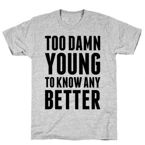 Too Damn Young To Know Any Better Mens T-Shirt