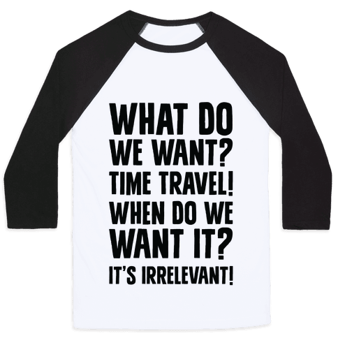 What Do We Want? Time Travel! Baseball Tee