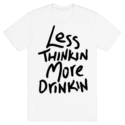 Less Thinkin, More Drinkin Mens T-Shirt