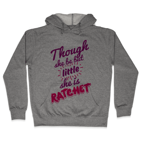 Though She Be But Little She Is Ratchet Hooded Sweatshirt