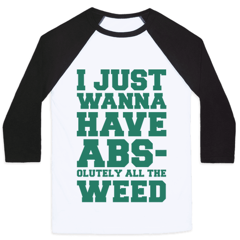 I Just Wanna Have Abs-olutely All The Weed Baseball Tee