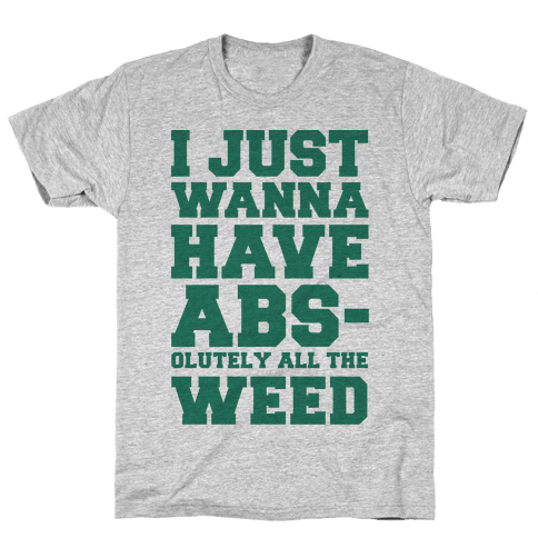 I Just Wanna Have Abs-olutely All The Weed Mens T-Shirt