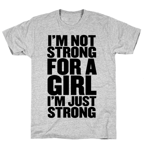 I'm Not Strong For A Girl, I'm Just Strong Mens/Unisex T-Shirt