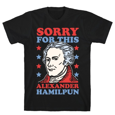 I'm Sorry For This Alexander Hamilpun T-Shirt