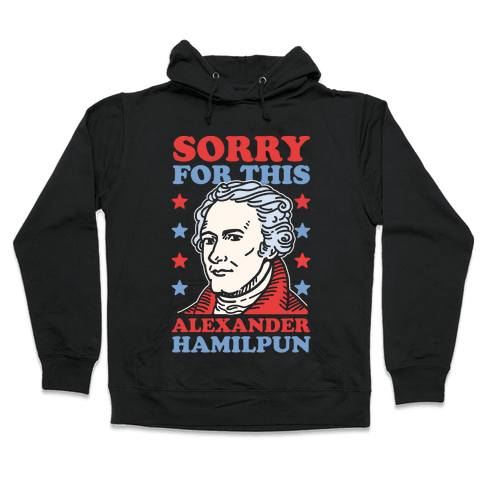I'm Sorry For This Alexander Hamilpun Hooded Sweatshirt