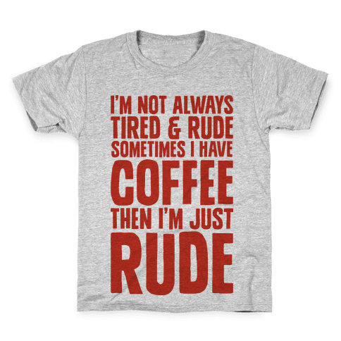 I'm Not Always Tired & Rude Sometimes I Have Coffee Then I'm Just Rude Kids T-Shirt