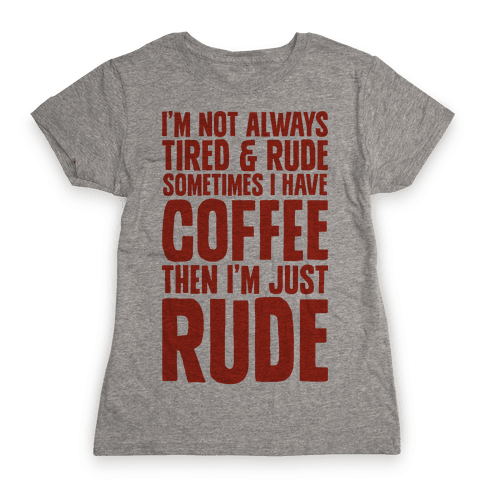 I'm Not Always Tired & Rude Sometimes I Have Coffee Then I'm Just Rude Womens T-Shirt