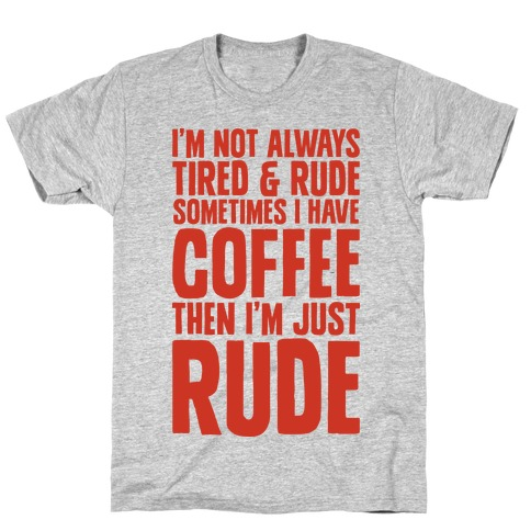 I'm Not Always Tired & Rude Sometimes I Have Coffee Then I'm Just Rude Mens T-Shirt
