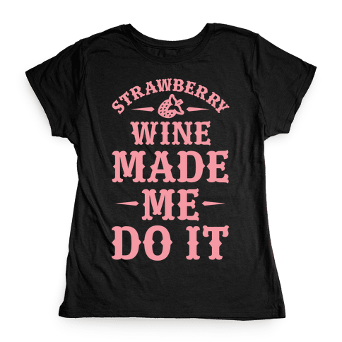 Strawberry Wine Made Me Do It Womens T-Shirt